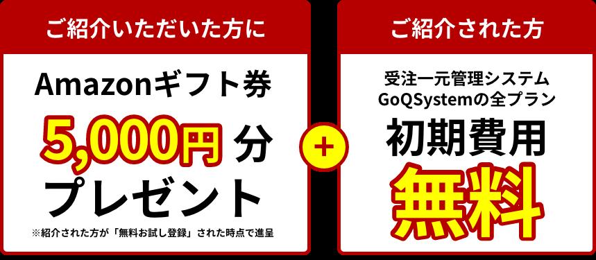 ご紹介いただいた方にAmazonギフト券5000円分プレゼント+ご紹介された方に受注一元管理システム、GoQSystemの全プラン初期費用無料