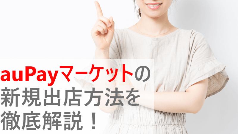 auPayマーケットの新規出店方法を徹底解説!